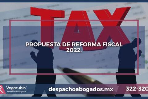 PROPUESTA DE REFORMA FISCAL 2022 Y SUS CAMBIOS.